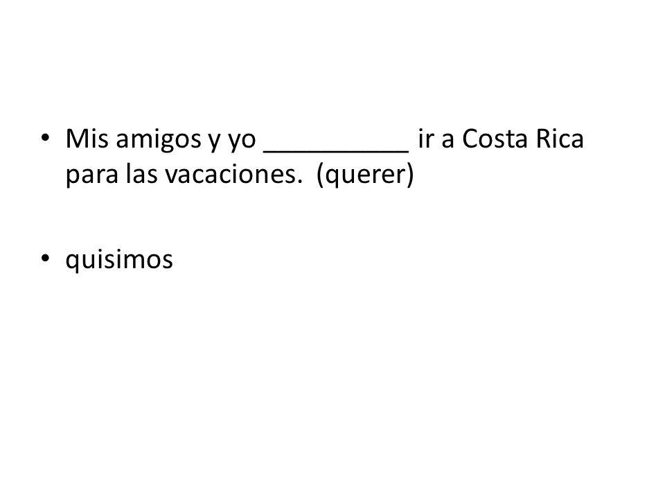 Mis amigos y yo __________ ir a Costa Rica para las vacaciones. (querer) quisimos