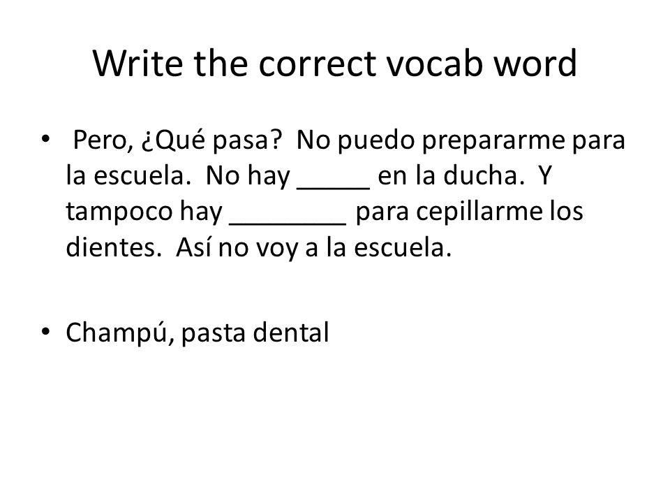 Write the correct vocab word Pero, ¿Qué pasa? No puedo prepararme para la escuela. No hay _____ en la ducha. Y tampoco hay ________ para cepillarme lo