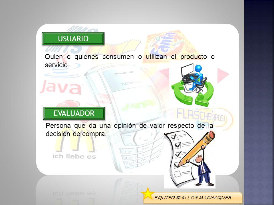 EQUIPO # 4: LOS MACHAQUES USUARIO EVALUADOR Quien o quienes consumen o utilizan el producto o servicio. Persona que da una opinión de valor respecto d