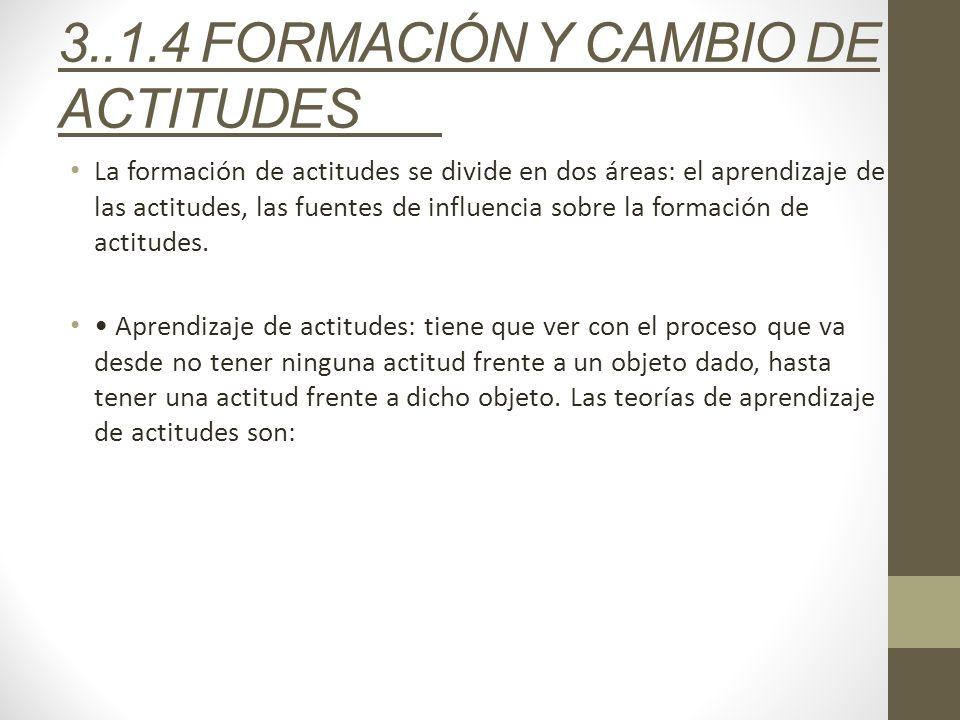 3..1.4 FORMACIÓN Y CAMBIO DE ACTITUDES La formación de actitudes se divide en dos áreas: el aprendizaje de las actitudes, las fuentes de influencia so