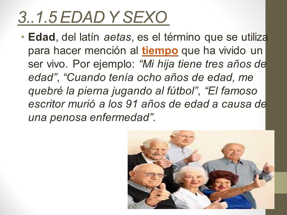3..1.5 EDAD Y SEXO Edad, del latín aetas, es el término que se utiliza para hacer mención al tiempo que ha vivido un ser vivo. Por ejemplo: Mi hija ti