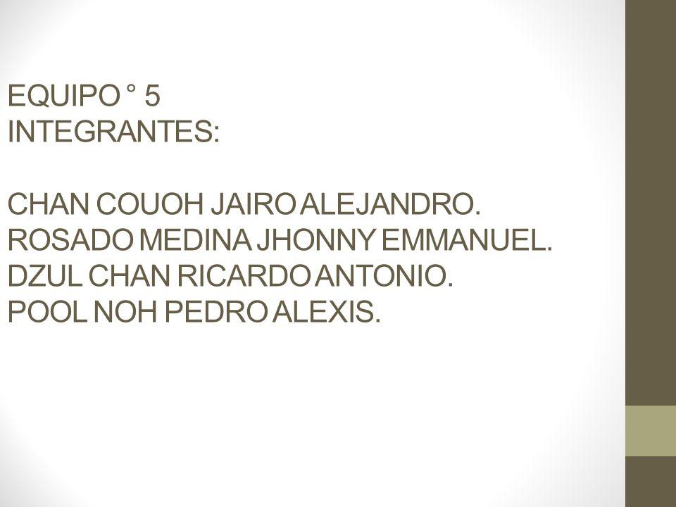 EQUIPO ° 5 INTEGRANTES: CHAN COUOH JAIRO ALEJANDRO. ROSADO MEDINA JHONNY EMMANUEL. DZUL CHAN RICARDO ANTONIO. POOL NOH PEDRO ALEXIS.