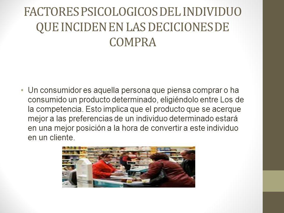 FACTORES PSICOLOGICOS DEL INDIVIDUO QUE INCIDEN EN LAS DECICIONES DE COMPRA Un consumidor es aquella persona que piensa comprar o ha consumido un prod