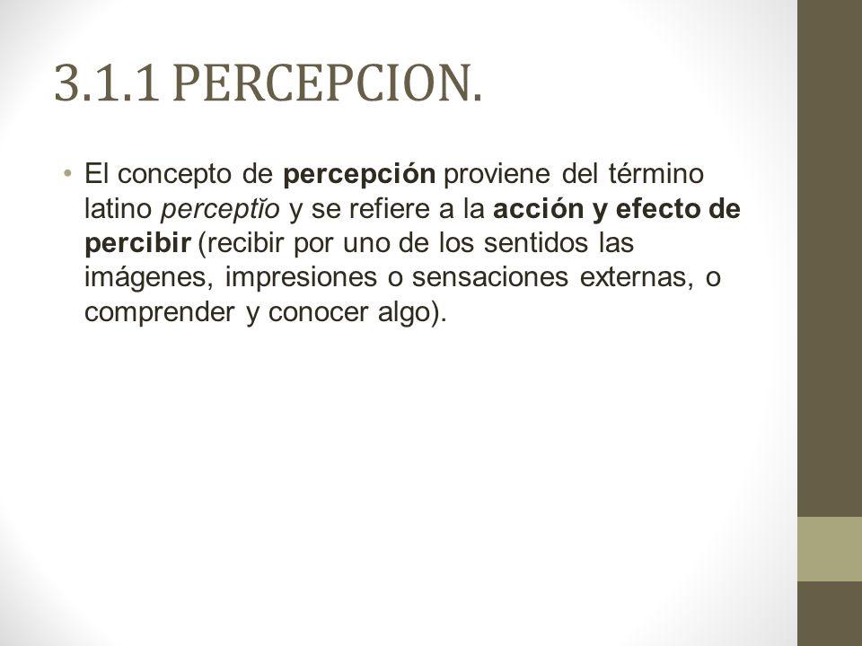 3.1.1 PERCEPCION. El concepto de percepción proviene del término latino perceptĭo y se refiere a la acción y efecto de percibir (recibir por uno de lo