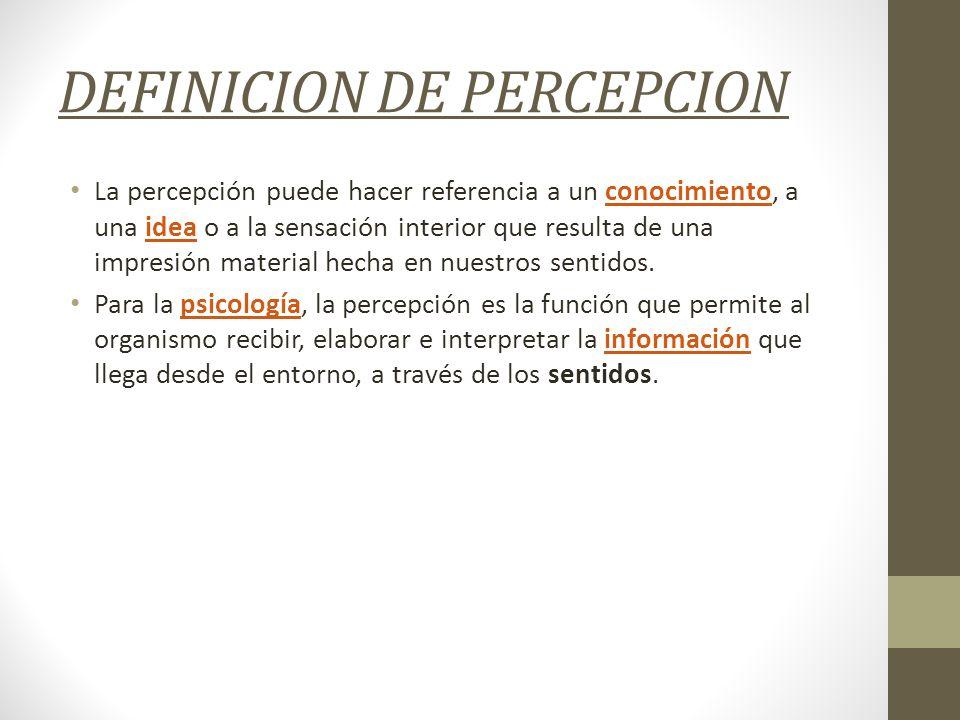 DEFINICION DE PERCEPCION La percepción puede hacer referencia a un conocimiento, a una idea o a la sensación interior que resulta de una impresión mat