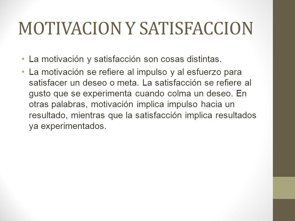 MOTIVACION Y SATISFACCION La motivación y satisfacción son cosas distintas. La motivación se refiere al impulso y al esfuerzo para satisfacer un deseo