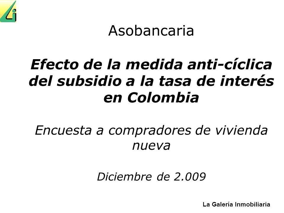 La Galería Inmobiliaria Asobancaria Efecto de la medida anti-cíclica del subsidio a la tasa de interés en Colombia Encuesta a compradores de vivienda nueva Diciembre de 2.009