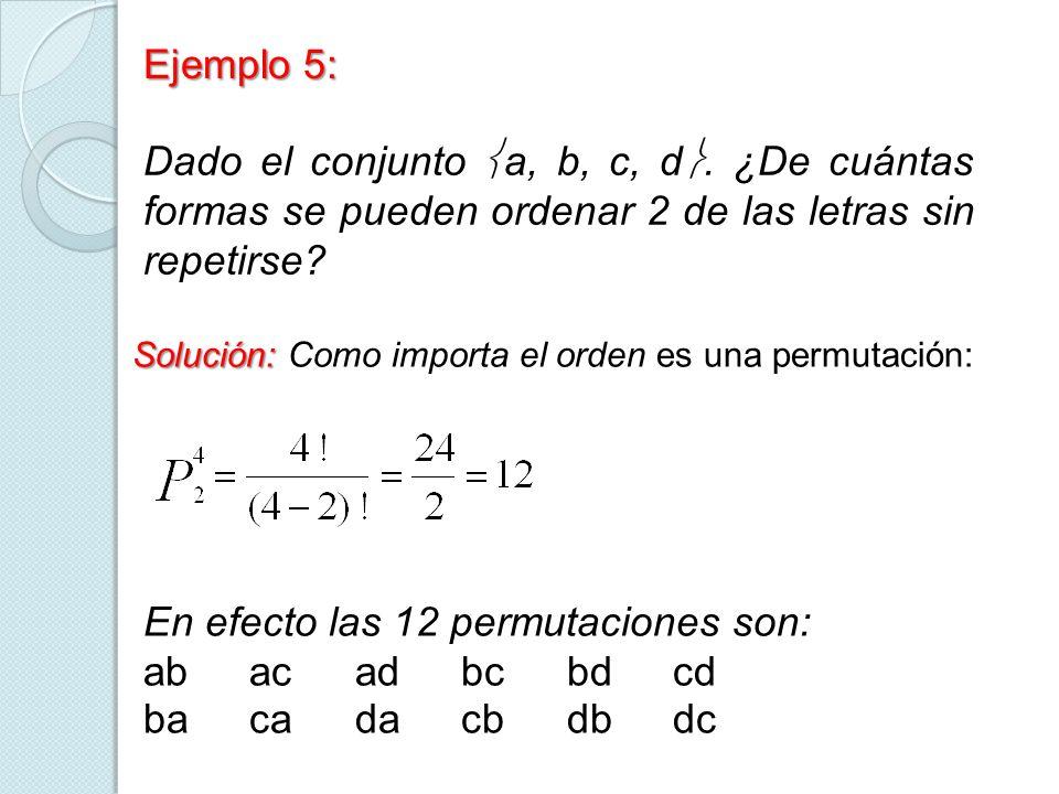 Ejemplo 5: Dado el conjunto a, b, c, d. ¿De cuántas formas se pueden ordenar 2 de las letras sin repetirse? Solución: Solución: Como importa el orden