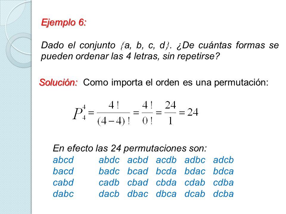 Ejemplo 6: Dado el conjunto a, b, c, d. ¿De cuántas formas se pueden ordenar las 4 letras, sin repetirse? Solución: Solución: Como importa el orden es