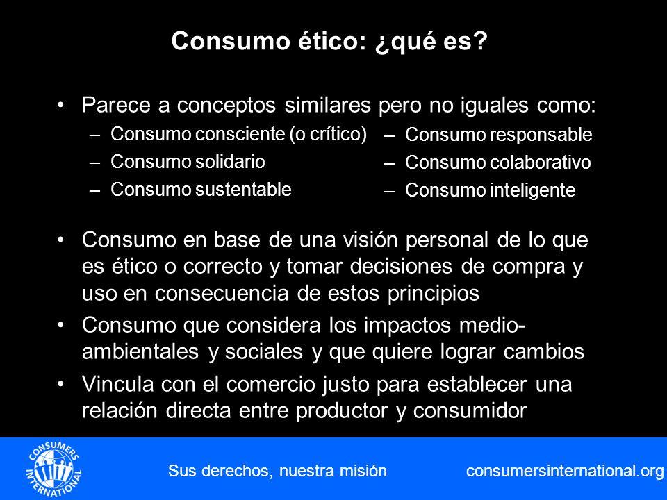consumersinternational.org Parece a conceptos similares pero no iguales como: –Consumo consciente (o crítico) –Consumo solidario –Consumo sustentable