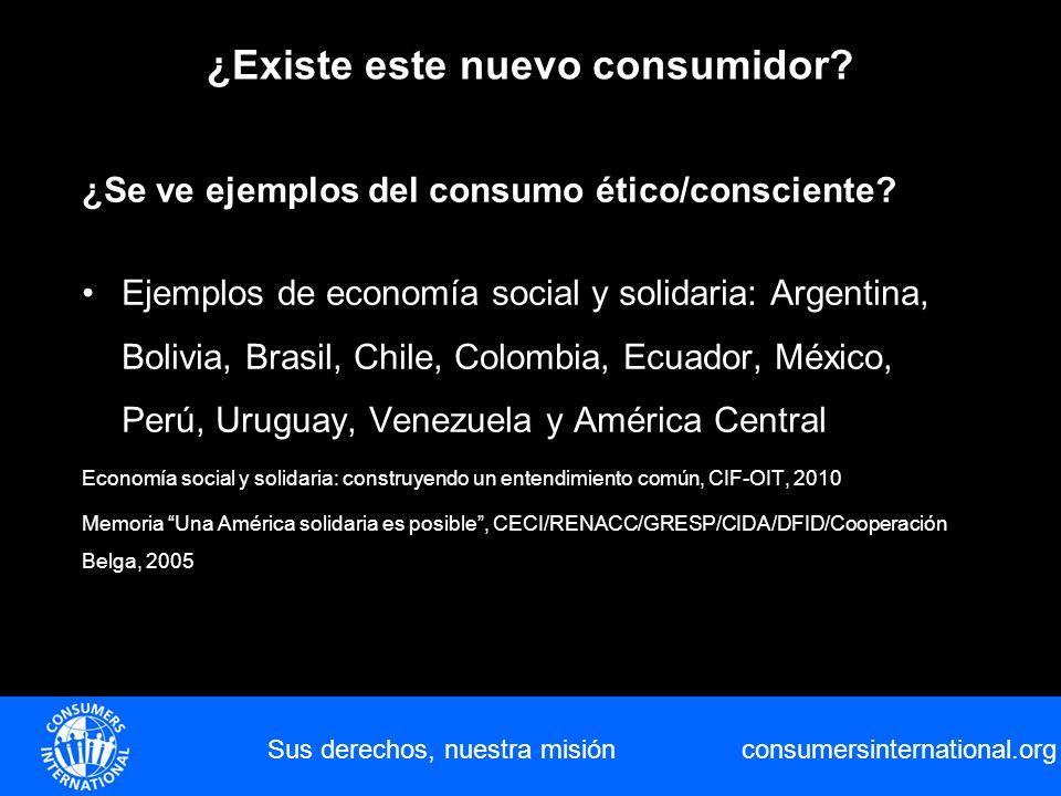 consumersinternational.org Sus derechos, nuestra misión ¿Existe este nuevo consumidor? ¿Se ve ejemplos del consumo ético/consciente? Ejemplos de econo