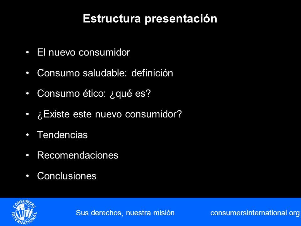 consumersinternational.org Estructura presentación Sus derechos, nuestra misión El nuevo consumidor Consumo saludable: definición Consumo ético: ¿qué