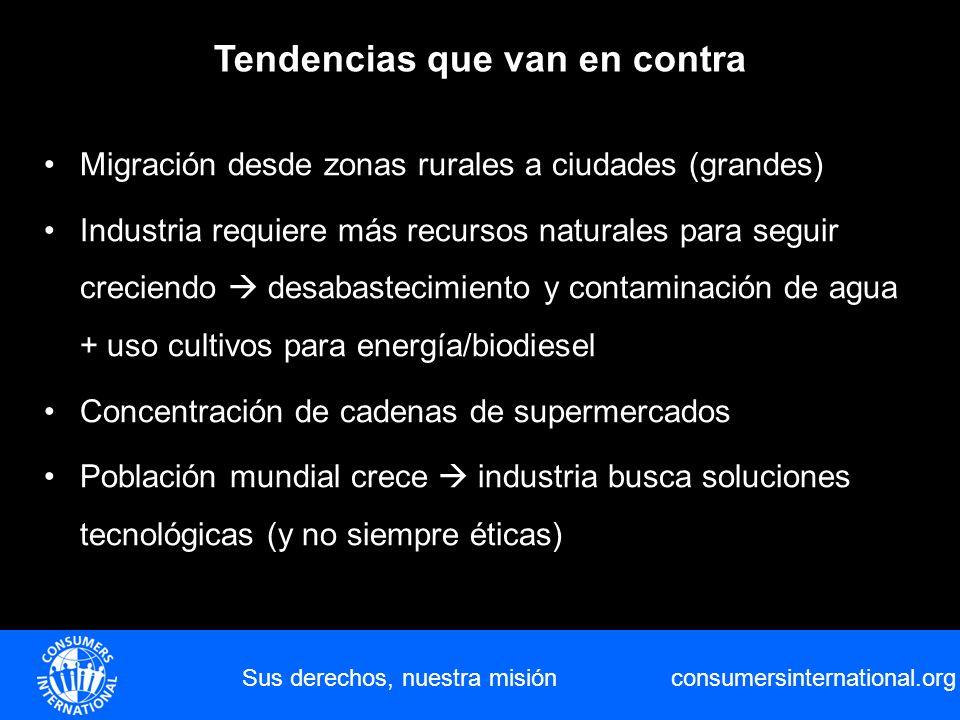 consumersinternational.org Sus derechos, nuestra misión Tendencias que van en contra Migración desde zonas rurales a ciudades (grandes) Industria requ