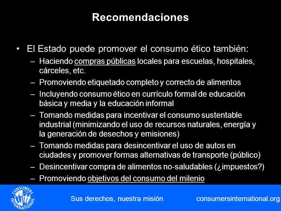 consumersinternational.org Sus derechos, nuestra misión Recomendaciones El Estado puede promover el consumo ético también: –Haciendo compras públicas