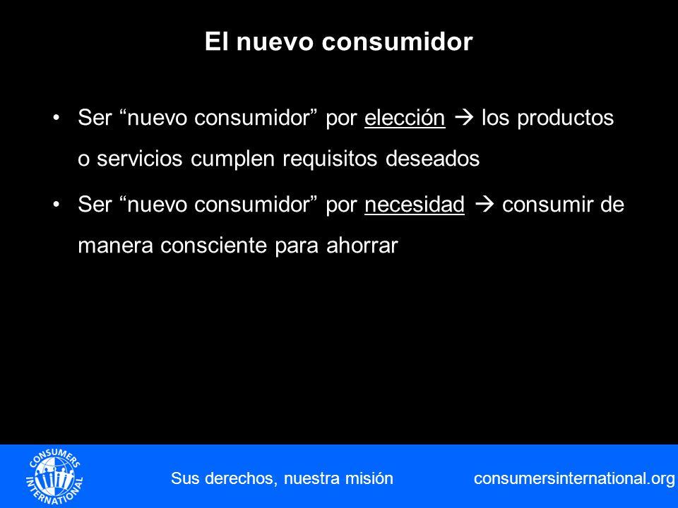 consumersinternational.org Sus derechos, nuestra misión El nuevo consumidor Ser nuevo consumidor por elección los productos o servicios cumplen requis