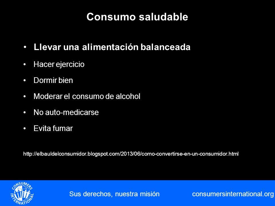 consumersinternational.org Consumo saludable Sus derechos, nuestra misión Llevar una alimentación balanceada Hacer ejercicio Dormir bien Moderar el co