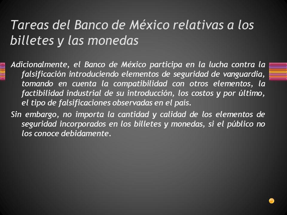 Tareas del Banco de México relativas a los billetes y las monedas Adicionalmente, el Banco de México participa en la lucha contra la falsificación introduciendo elementos de seguridad de vanguardia, tomando en cuenta la compatibilidad con otros elementos, la factibilidad industrial de su introducción, los costos y por último, el tipo de falsificaciones observadas en el país.