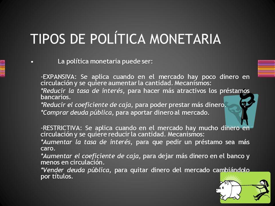 TIPOS DE POLÍTICA MONETARIA La política monetaria puede ser:La política monetaria puede ser: -EXPANSIVA: Se aplica cuando en el mercado hay poco dinero en circulación y se quiere aumentar la cantidad.