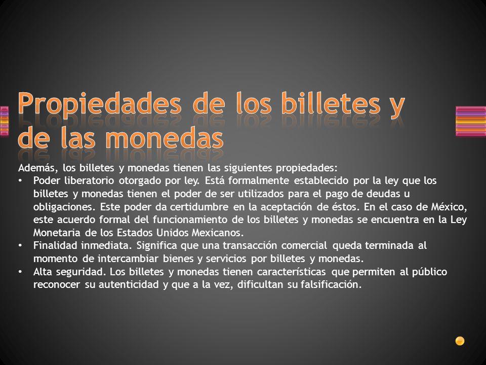 Además, los billetes y monedas tienen las siguientes propiedades: Poder liberatorio otorgado por ley.