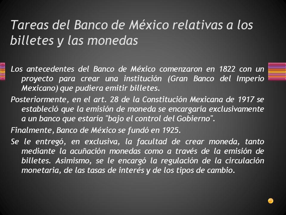 Tareas del Banco de México relativas a los billetes y las monedas Los antecedentes del Banco de México comenzaron en 1822 con un proyecto para crear una institución (Gran Banco del Imperio Mexicano) que pudiera emitir billetes.