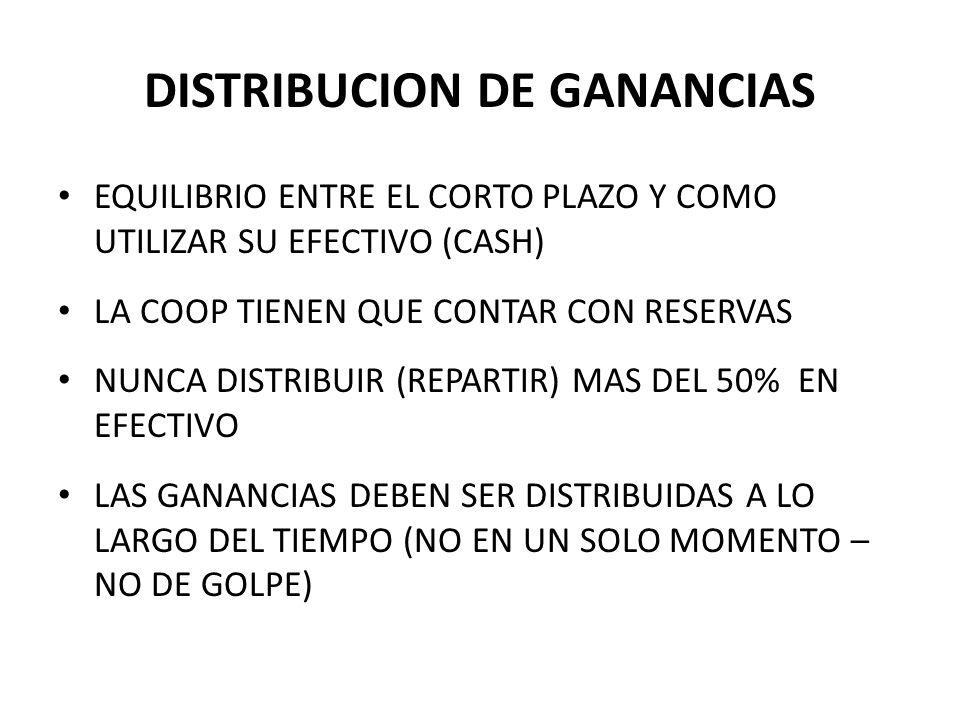 DISTRIBUCION DE GANANCIAS EQUILIBRIO ENTRE EL CORTO PLAZO Y COMO UTILIZAR SU EFECTIVO (CASH) LA COOP TIENEN QUE CONTAR CON RESERVAS NUNCA DISTRIBUIR (REPARTIR) MAS DEL 50% EN EFECTIVO LAS GANANCIAS DEBEN SER DISTRIBUIDAS A LO LARGO DEL TIEMPO (NO EN UN SOLO MOMENTO – NO DE GOLPE)