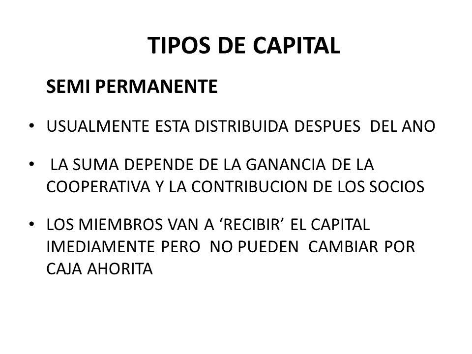 SEMI PERMANENTE USUALMENTE ESTA DISTRIBUIDA DESPUES DEL ANO LA SUMA DEPENDE DE LA GANANCIA DE LA COOPERATIVA Y LA CONTRIBUCION DE LOS SOCIOS LOS MIEMBROS VAN A RECIBIR EL CAPITAL IMEDIAMENTE PERO NO PUEDEN CAMBIAR POR CAJA AHORITA TIPOS DE CAPITAL