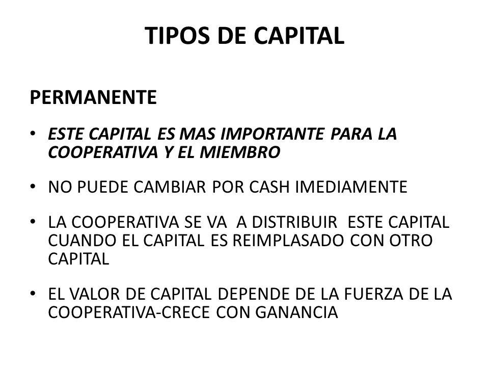 PERMANENTE ESTE CAPITAL ES MAS IMPORTANTE PARA LA COOPERATIVA Y EL MIEMBRO NO PUEDE CAMBIAR POR CASH IMEDIAMENTE LA COOPERATIVA SE VA A DISTRIBUIR ESTE CAPITAL CUANDO EL CAPITAL ES REIMPLASADO CON OTRO CAPITAL EL VALOR DE CAPITAL DEPENDE DE LA FUERZA DE LA COOPERATIVA-CRECE CON GANANCIA