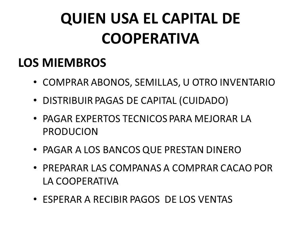 QUIEN USA EL CAPITAL DE COOPERATIVA LOS MIEMBROS COMPRAR ABONOS, SEMILLAS, U OTRO INVENTARIO DISTRIBUIR PAGAS DE CAPITAL (CUIDADO) PAGAR EXPERTOS TECNICOS PARA MEJORAR LA PRODUCION PAGAR A LOS BANCOS QUE PRESTAN DINERO PREPARAR LAS COMPANAS A COMPRAR CACAO POR LA COOPERATIVA ESPERAR A RECIBIR PAGOS DE LOS VENTAS