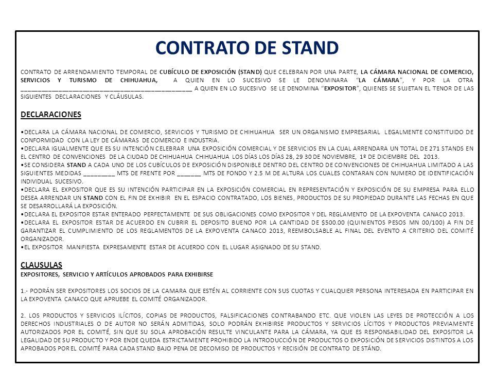 DE LA ASIGNACIÓN Y CANCELACION DE STAND ARRENDADOS 1.- LA CAMARA DISPONE DE UN MAPA ILUSTRATIVO (LAYOUT) EN EL QUE SE INDICAN CADA UNO DE LOS STANDS DISPONIBLES PARA ARRENDAR A).-SE REQUIERE UN PAGO MININO DEL 50% POR CONCEPTO DE APARTADO Y ASIGNACION DEL STAND DE ACUERDO A LA DISPONIBILIDAD Y LINEAMIENTOS DE CLASIFICACION QUE ASIGNA EL COMITÉ (PABELLONES POR GIRO), EL RESTO PODRÁ PAGARSE EN PARCIALIDADES, TENIENDO COMO FECHA LIMITE PARA LIQUIDAR EL PAGO TOTAL EL DIA 15 DE NOVIEMBRE DEL 2013 B).- EN CASO DE SELECCIONAR VARIOS EXPOSITORES, UN MISMO ESPACIO SE ASIGNARA TOMANDO EN CONSIDERACIÓN, EL PRIMER PAGO ACREDITADO EN FIRME.
