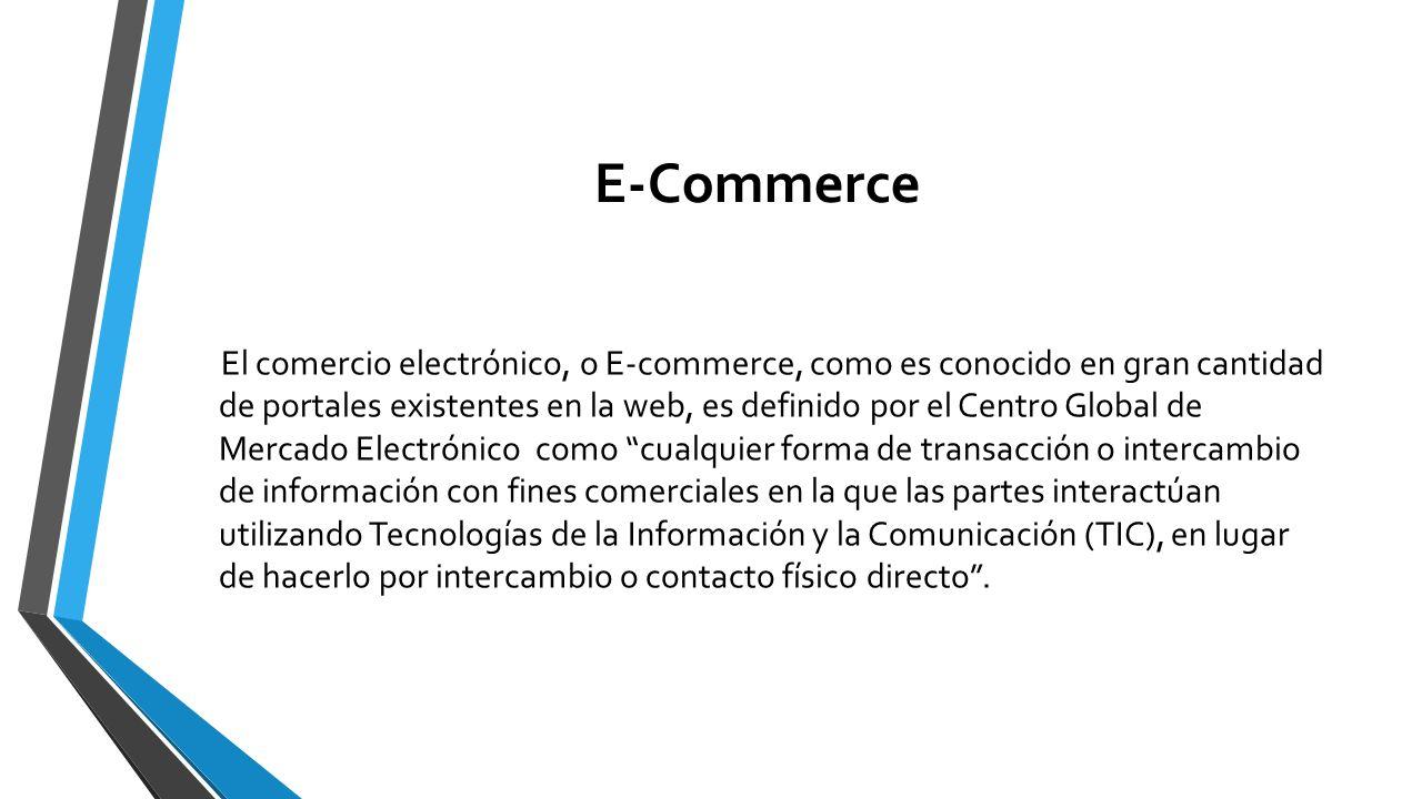 E-Commerce El comercio electrónico, o E-commerce, como es conocido en gran cantidad de portales existentes en la web, es definido por el Centro Global