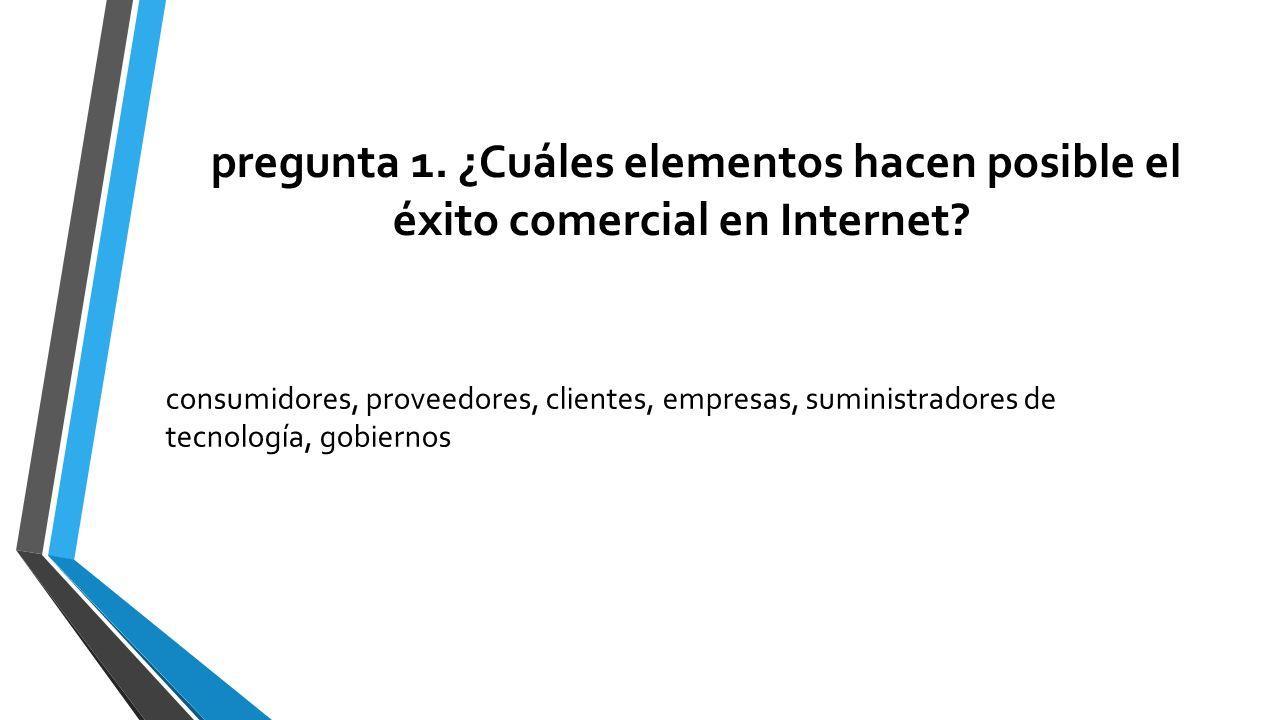 pregunta 1. ¿Cuáles elementos hacen posible el éxito comercial en Internet? consumidores, proveedores, clientes, empresas, suministradores de tecnolog