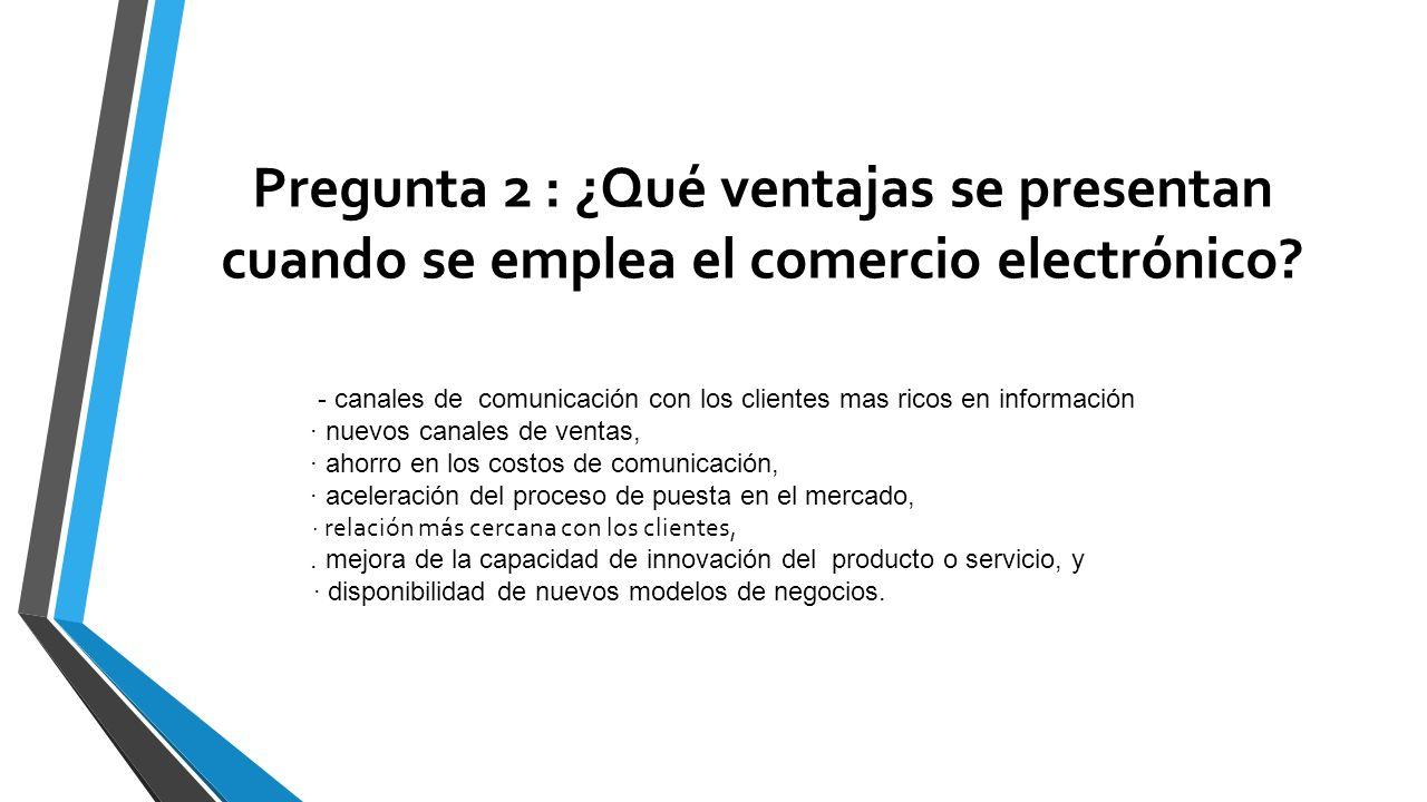 Pregunta 2 : ¿Qué ventajas se presentan cuando se emplea el comercio electrónico? - canales de comunicación con los clientes mas ricos en información