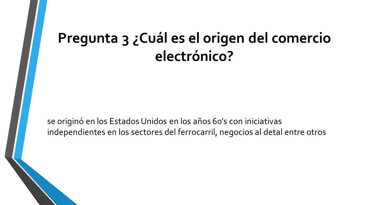 Pregunta 3 ¿Cuál es el origen del comercio electrónico? se originó en los Estados Unidos en los años 60's con iniciativas independientes en los sector