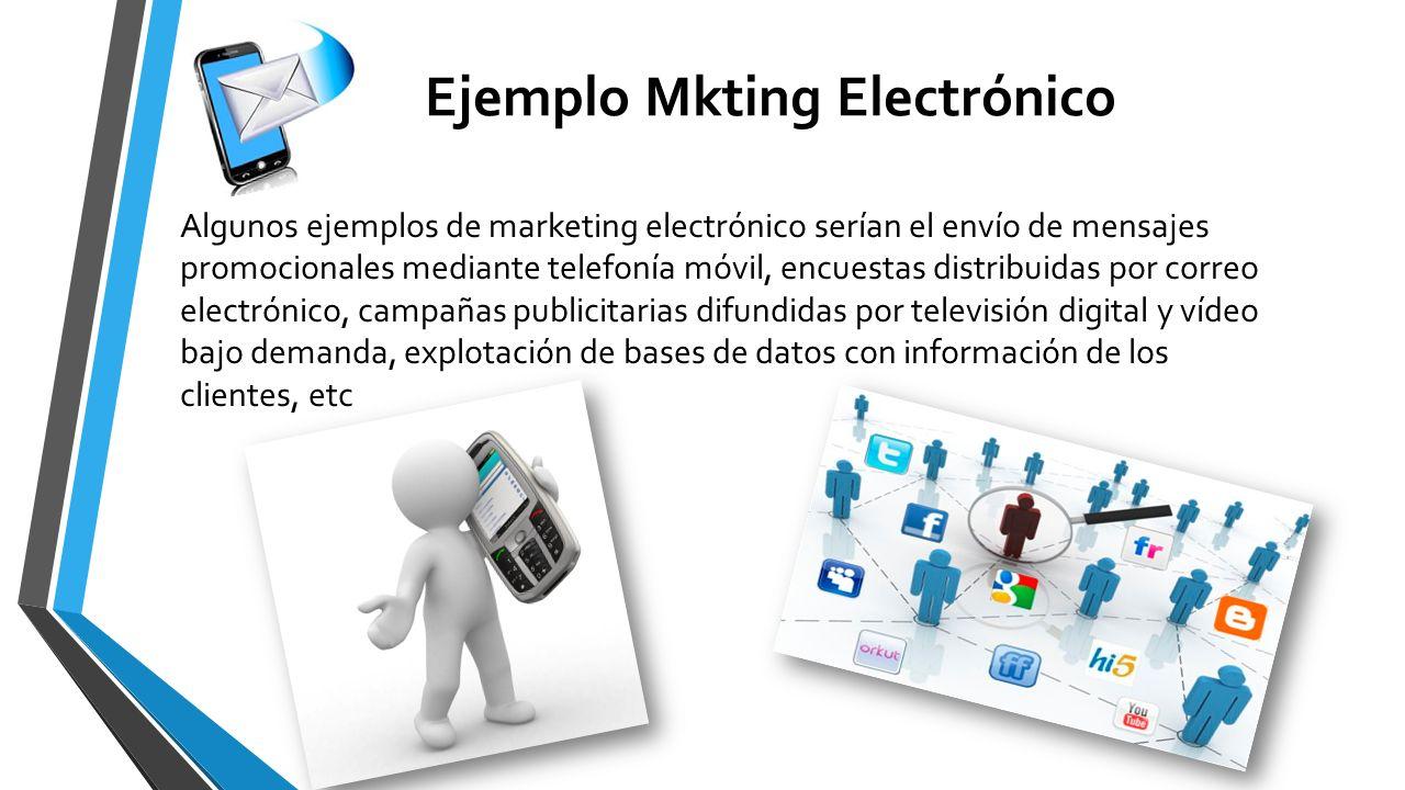 Ejemplo Mkting Electrónico Algunos ejemplos de marketing electrónico serían el envío de mensajes promocionales mediante telefonía móvil, encuestas dis