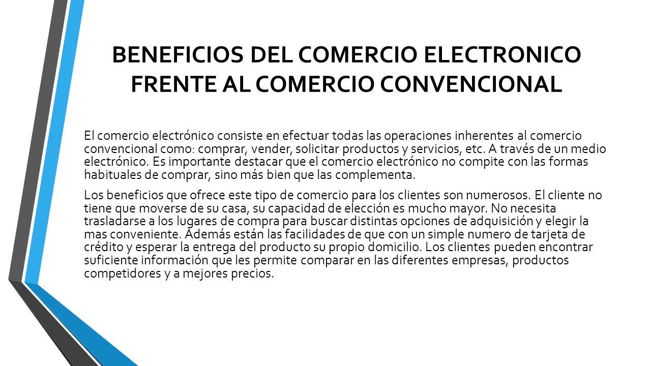 BENEFICIOS DEL COMERCIO ELECTRONICO FRENTE AL COMERCIO CONVENCIONAL El comercio electrónico consiste en efectuar todas las operaciones inherentes al c