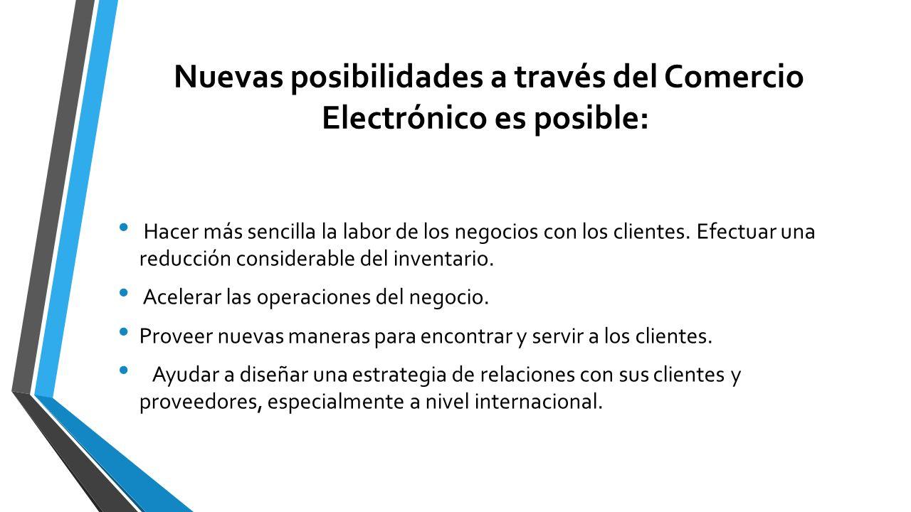 Nuevas posibilidades a través del Comercio Electrónico es posible: Hacer más sencilla la labor de los negocios con los clientes. Efectuar una reducció