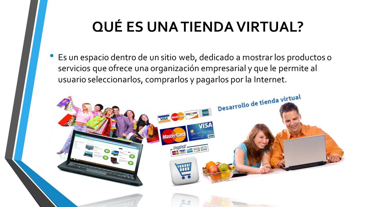 QUÉ ES UNA TIENDA VIRTUAL? Es un espacio dentro de un sitio web, dedicado a mostrar los productos o servicios que ofrece una organización empresarial