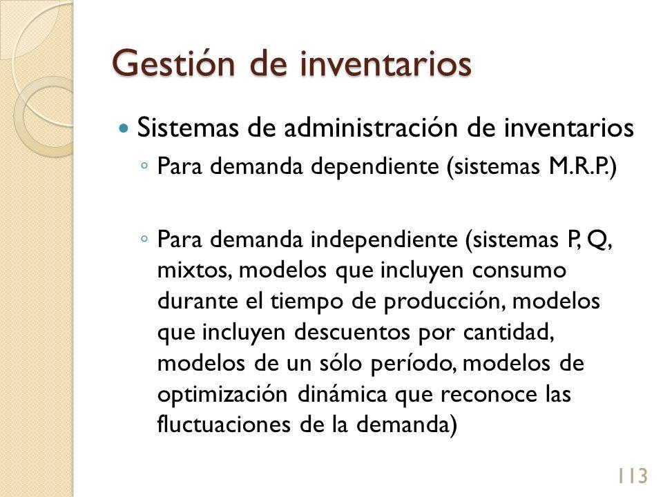 Gestión de inventarios Sistemas de administración de inventarios Para demanda dependiente (sistemas M.R.P.) Para demanda independiente (sistemas P, Q, mixtos, modelos que incluyen consumo durante el tiempo de producción, modelos que incluyen descuentos por cantidad, modelos de un sólo período, modelos de optimización dinámica que reconoce las fluctuaciones de la demanda) 113