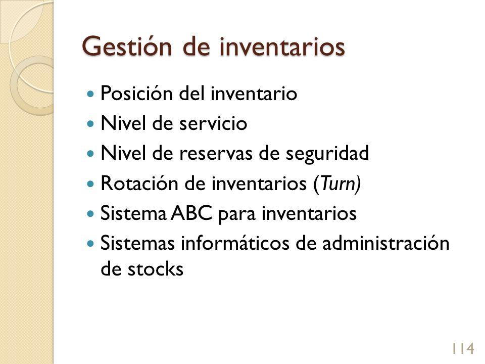 Gestión de inventarios Posición del inventario Nivel de servicio Nivel de reservas de seguridad Rotación de inventarios (Turn) Sistema ABC para inventarios Sistemas informáticos de administración de stocks 114