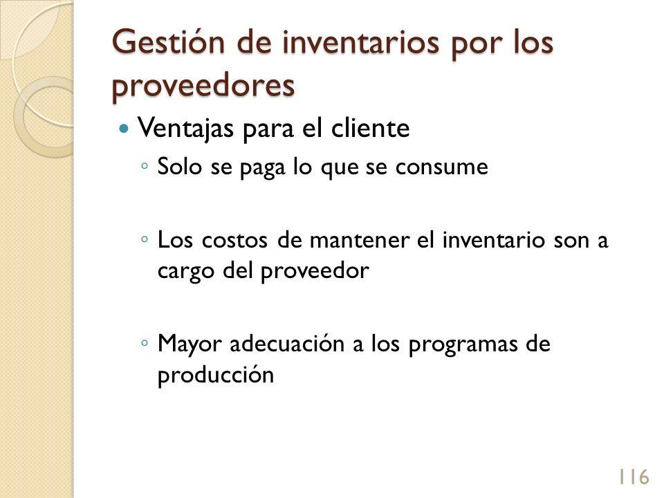 Gestión de inventarios por los proveedores Ventajas para el cliente Solo se paga lo que se consume Los costos de mantener el inventario son a cargo del proveedor Mayor adecuación a los programas de producción 116