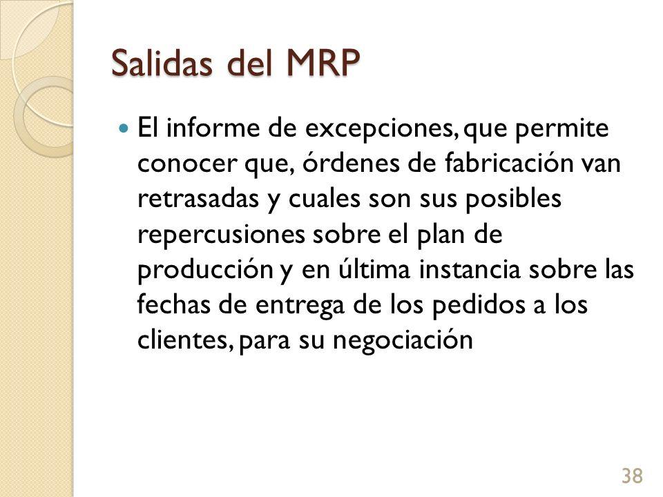 Salidas del MRP El informe de excepciones, que permite conocer que órdenes de fabricación van retrasadas y cuales son sus posibles repercusiones sobre el plan de producción y en última instancia sobre las fechas de entrega de los pedidos a los clientes, para su negociación 38