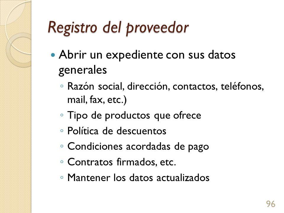 Registro del proveedor Abrir un expediente con sus datos generales Razón social, dirección, contactos, teléfonos, mail, fax, etc.) Tipo de productos que ofrece Política de descuentos Condiciones acordadas de pago Contratos firmados, etc.