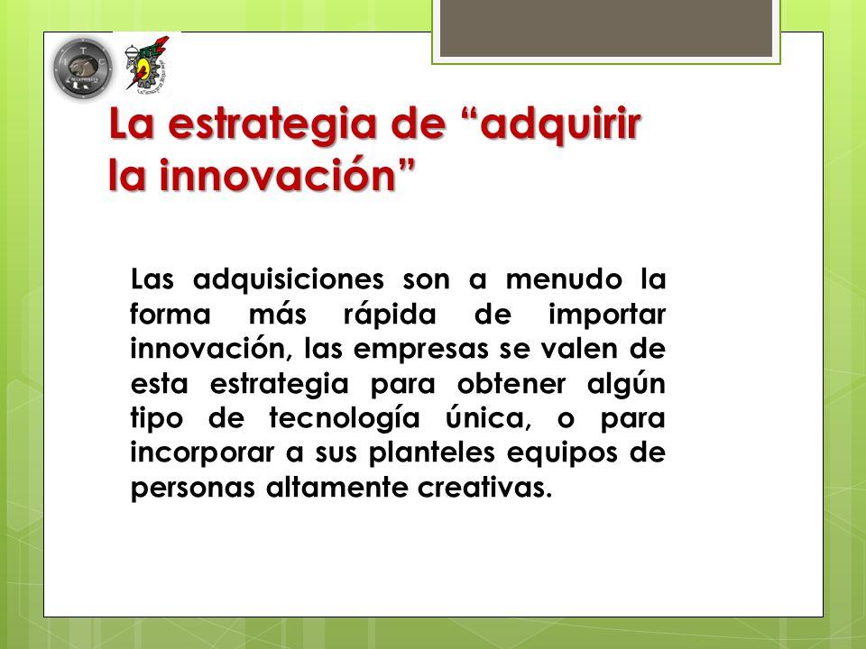 La estrategia de adquirir la innovación Las adquisiciones son a menudo la forma más rápida de importar innovación, las empresas se valen de esta estrategia para obtener algún tipo de tecnología única, o para incorporar a sus planteles equipos de personas altamente creativas.