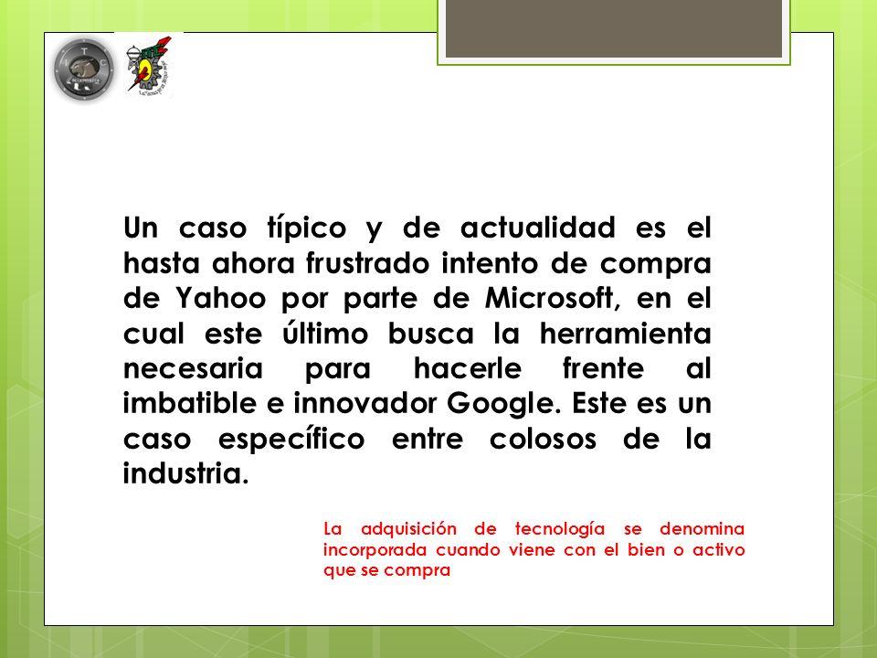 Un caso típico y de actualidad es el hasta ahora frustrado intento de compra de Yahoo por parte de Microsoft, en el cual este último busca la herramienta necesaria para hacerle frente al imbatible e innovador Google.