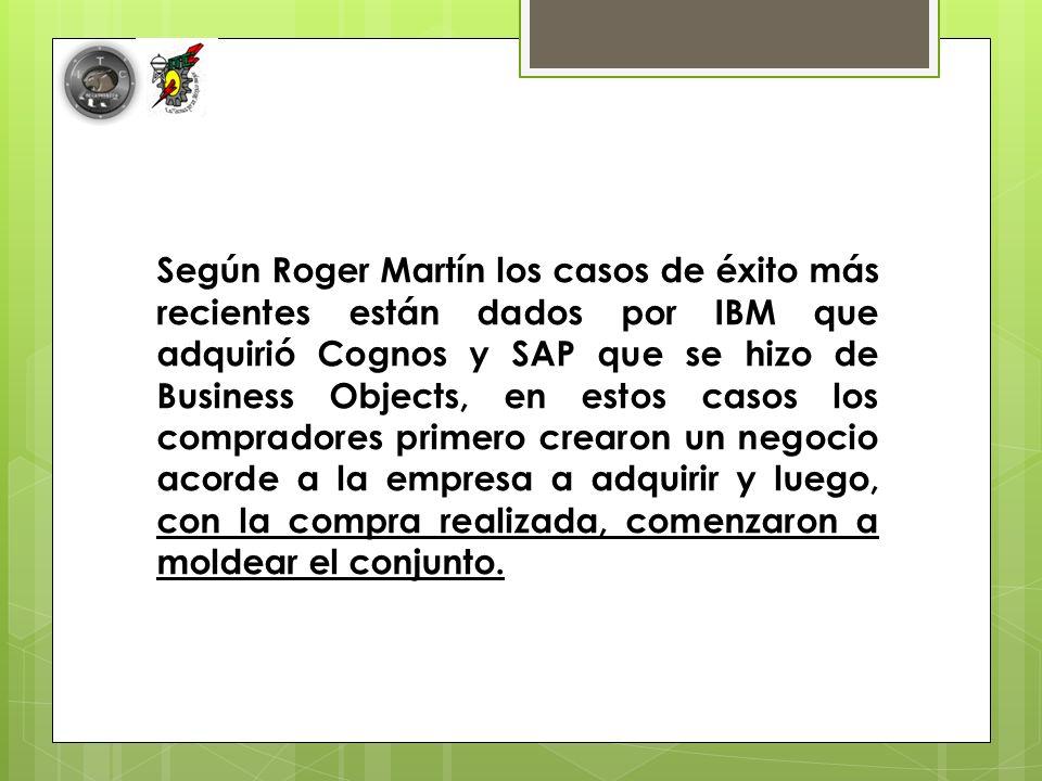 Según Roger Martín los casos de éxito más recientes están dados por IBM que adquirió Cognos y SAP que se hizo de Business Objects, en estos casos los compradores primero crearon un negocio acorde a la empresa a adquirir y luego, con la compra realizada, comenzaron a moldear el conjunto.