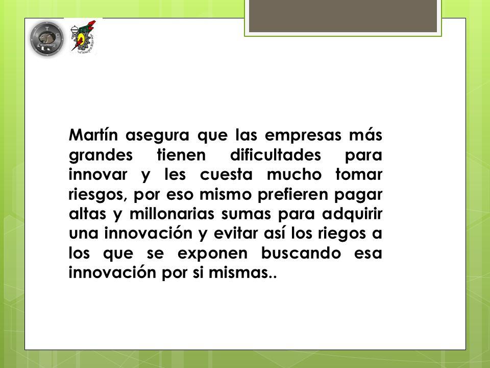 Martín asegura que las empresas más grandes tienen dificultades para innovar y les cuesta mucho tomar riesgos, por eso mismo prefieren pagar altas y millonarias sumas para adquirir una innovación y evitar así los riegos a los que se exponen buscando esa innovación por si mismas..