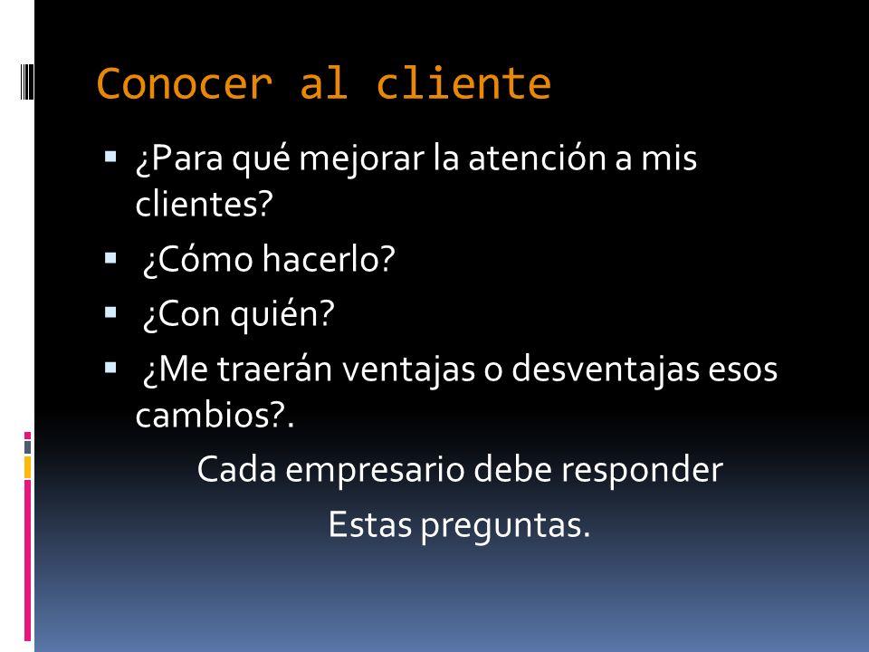 Conocer al cliente ¿Para qué mejorar la atención a mis clientes? ¿Cómo hacerlo? ¿Con quién? ¿Me traerán ventajas o desventajas esos cambios?. Cada emp