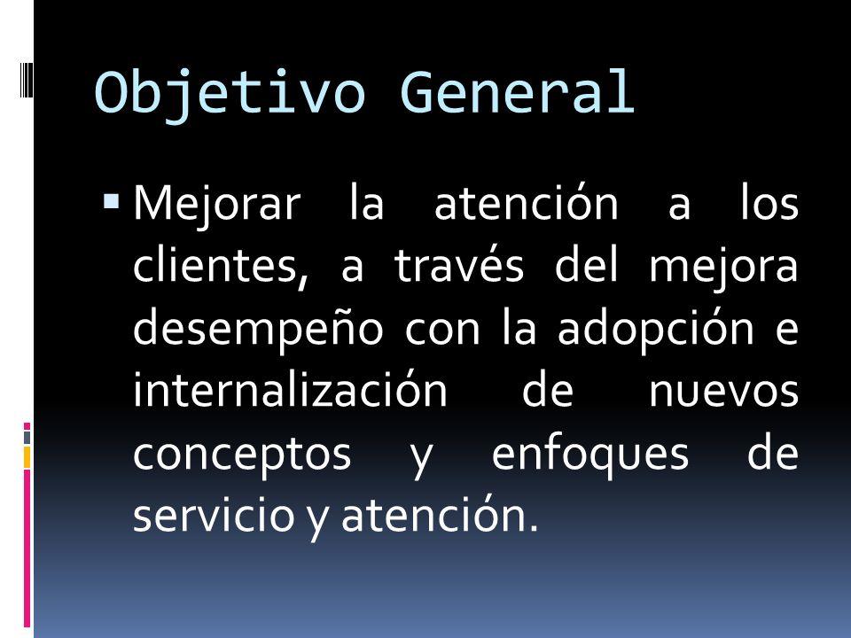 Objetivo General Mejorar la atención a los clientes, a través del mejora desempeño con la adopción e internalización de nuevos conceptos y enfoques de