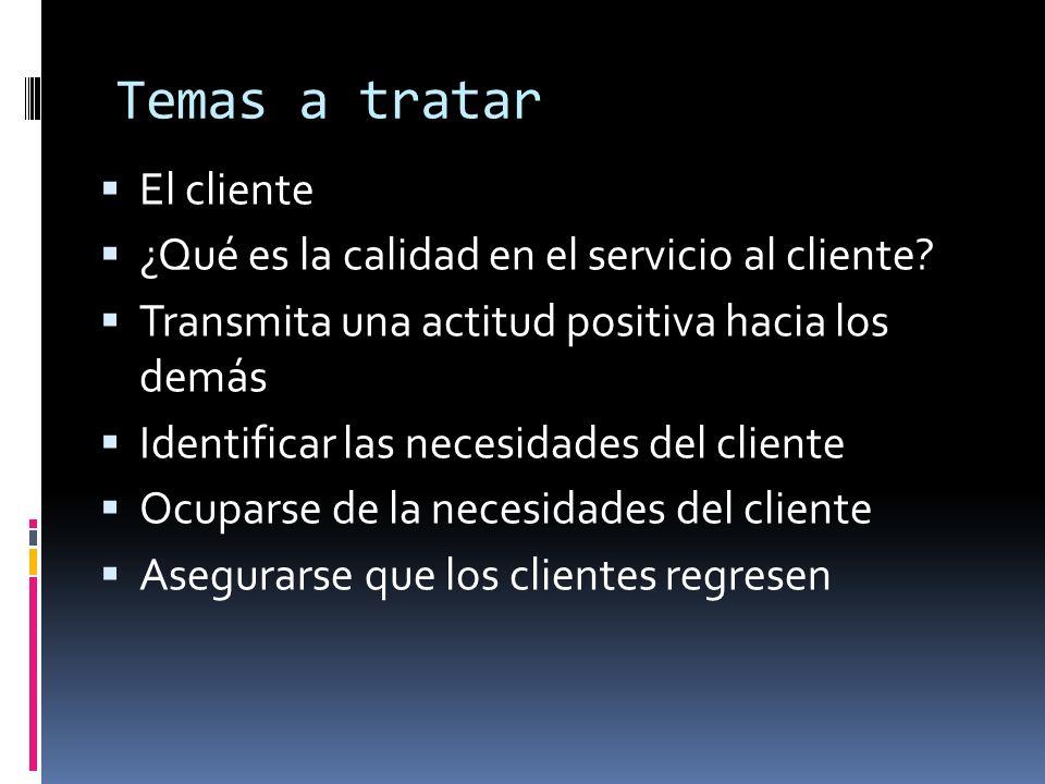Temas a tratar El cliente ¿Qué es la calidad en el servicio al cliente? Transmita una actitud positiva hacia los demás Identificar las necesidades del