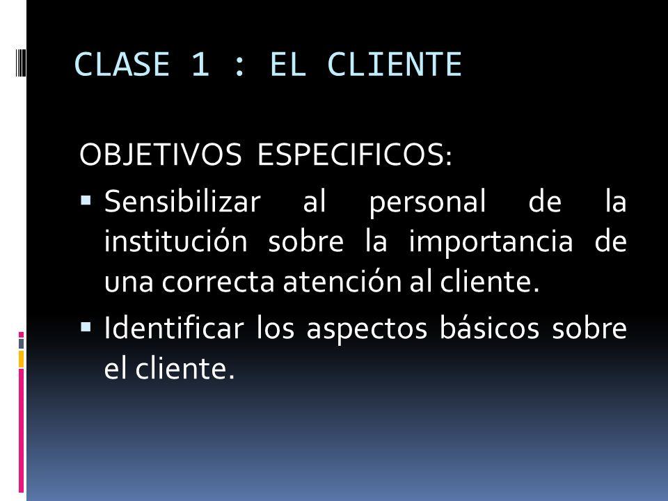 CLASE 1 : EL CLIENTE OBJETIVOS ESPECIFICOS: Sensibilizar al personal de la institución sobre la importancia de una correcta atención al cliente. Ident